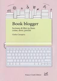 [RECENSIONE] Book blogger. Scrivere di libri in rete: come, dove, perché di Giulia Ciarapica