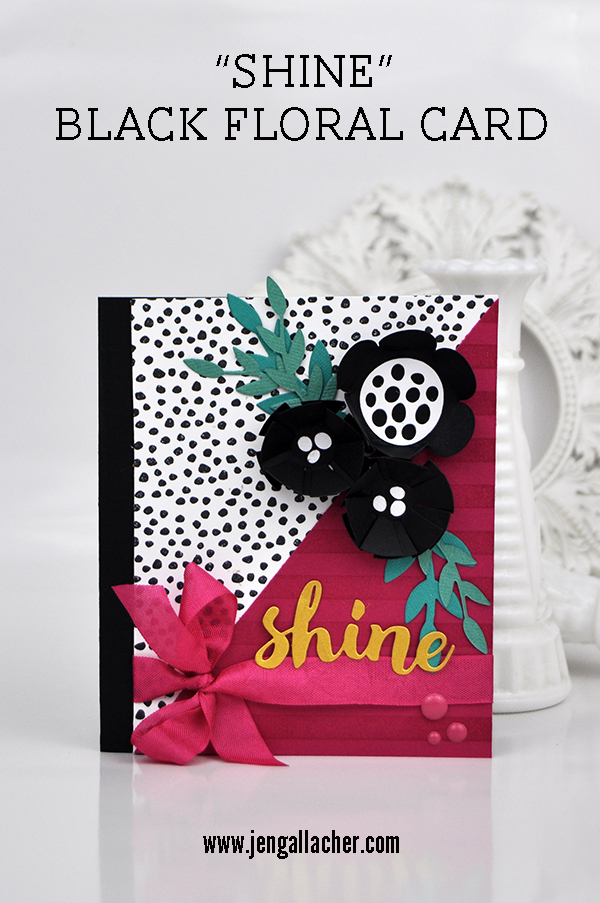 """Shine"" Black Floral Card by Jen Gallacher for www.jengallacher.com. #jengallacher #echoparkpaper #cardmaker #diecutting #stamping"