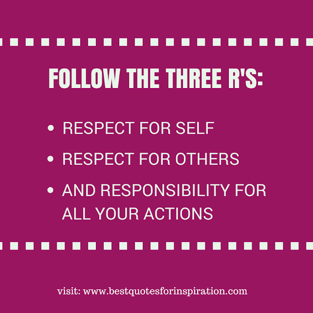 Follow the three R's: respect for self, respect for others, and responsibility for all your actions