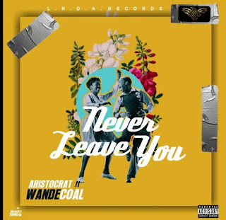 Aristocrat ft Wande Coal - Never leave you