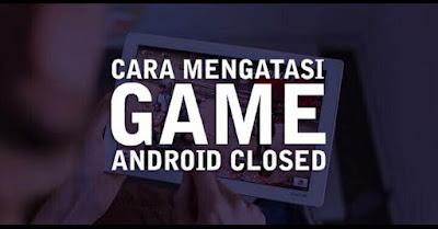 Cara Mengatasi Game Android Keluar Sendiri atau Force Close