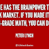 Everyone has the brainpower to make money in Shares. - Peter Lynch