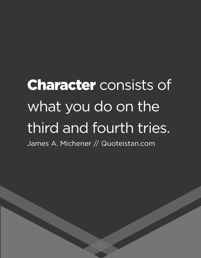 Character consists of what you do on the third and fourth tries.