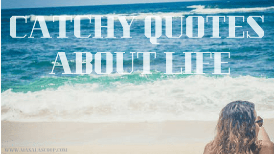 Catchy Quotes About Life ? Here comes the Sweetest of it all you have been waiting for.