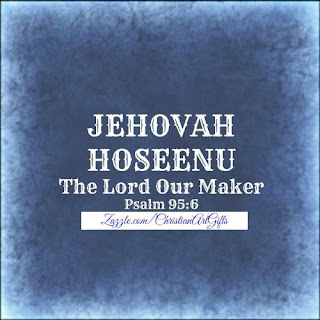Jehovah Hoseenu from Psalm 95:6 which is The Lord our Maker.