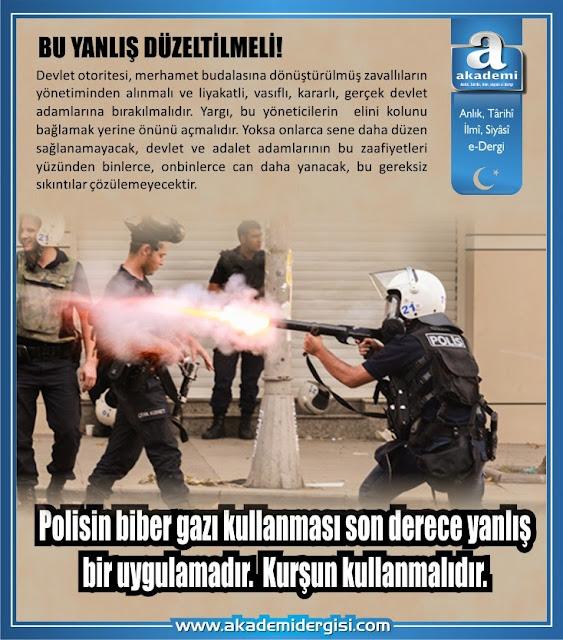 Polisin biber gazı ya da göz yaşartıcı bomba kullanması son derece yanlış bir uygulamadır. Kurşun kullanmalıdır