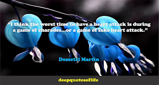"""I think the worst time to have a heart attack is during a game of charades...or a game of fake heart attack.""  ― Demetri Martin"