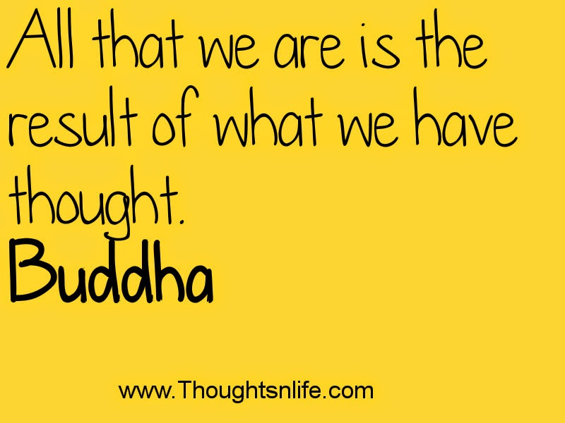 All that we are is the result of what we have thought. Buddha