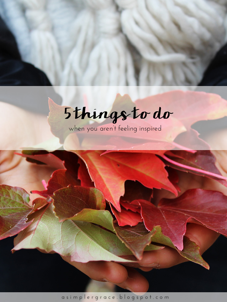 5 Things To Do When You Aren't Feeling Inspired - A Simpler Grace