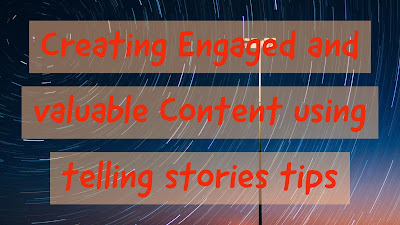 Creating Engaged and valuable Content using telling stories tips
