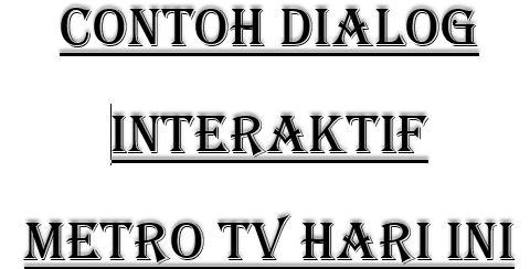 Contoh Teks Dialog Interaktif Metro Tv Hari Ini Dan Kemarin Materi