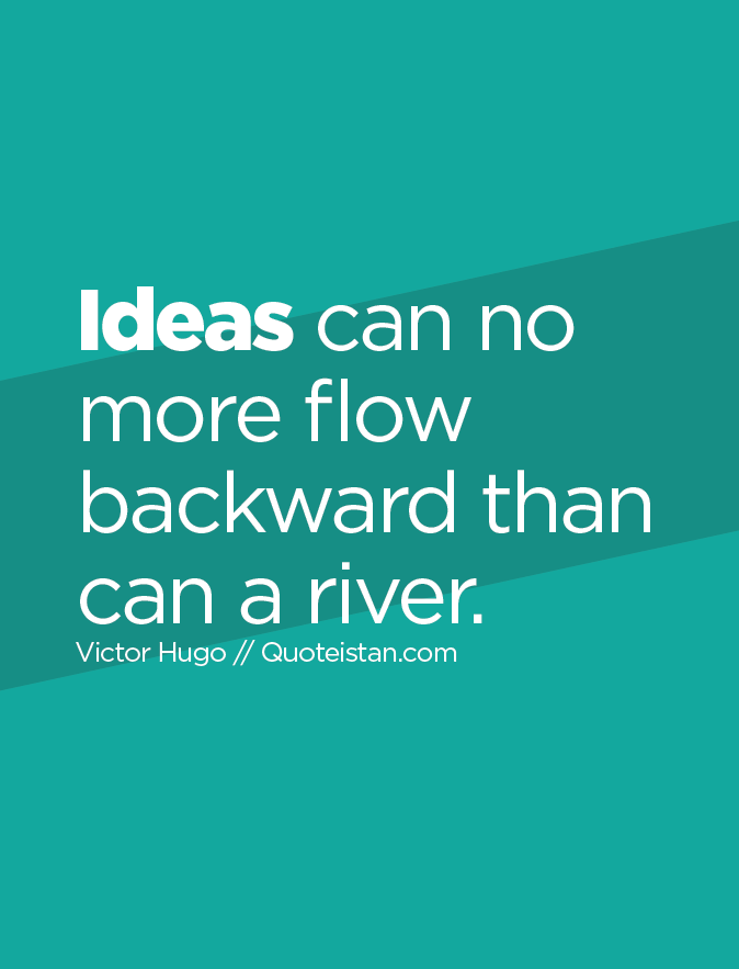 Ideas can no more flow backward than can a river.