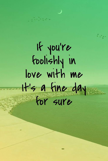 If you're foolishly in love with  It's a fine day for sure