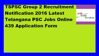 TSPSC Group 2 Recruitment Notification 2016 Latest Telangana PSC Jobs Online 439 Application Form