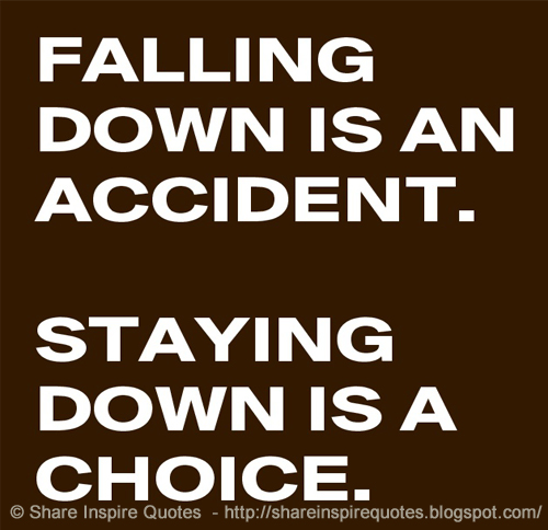 Falling Down Is An Accident Staying Down Is A Choice Share