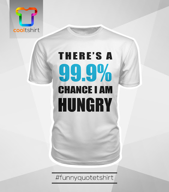 i want this shirt, i need this shirt, i love this shirt, There's a 99.9% chance I am hungry cool limited edition Tshirt