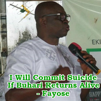 fayose commit suicide buhari return alive