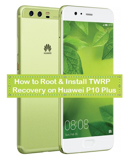 How to Root & Install TWRP Recovery on Huawei P10 Plus - Kbloghub