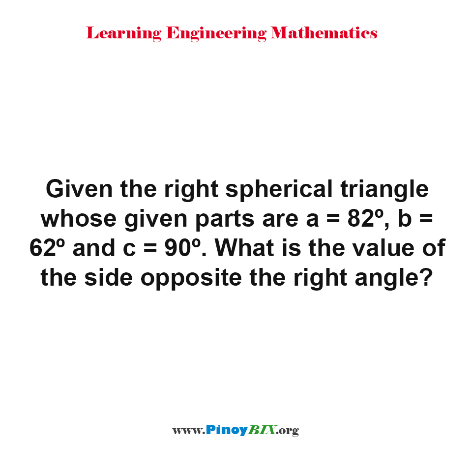 What is the value of the side opposite the right angle of the right spherical triangle?