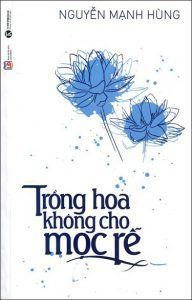 Trồng Hoa Không Cho Mọc Rễ - Nguyễn Mạnh Hùng