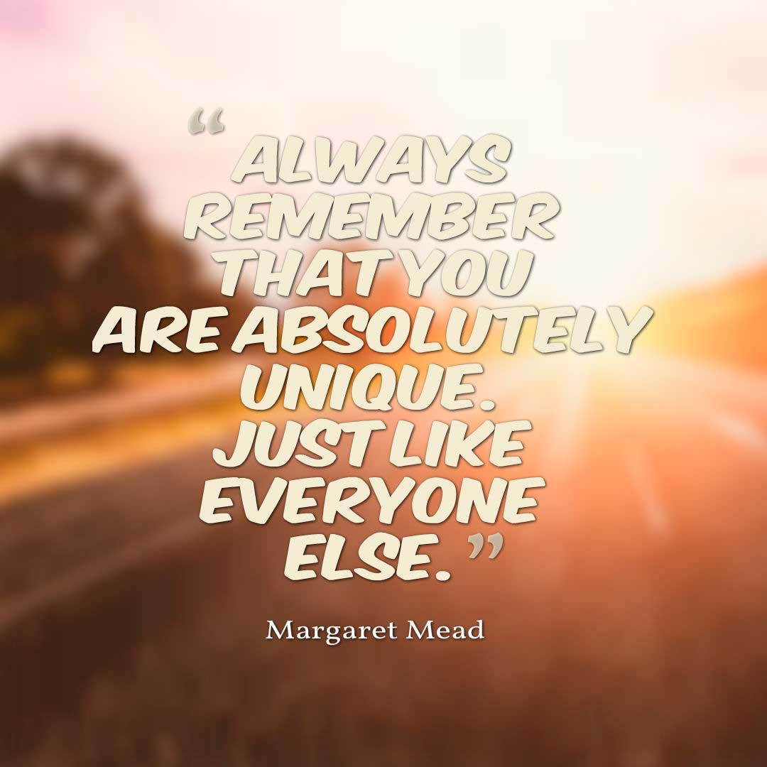 Funny Quotes, Always remember that you are absolutely unique. Just like everyone else. ― Margaret Mead