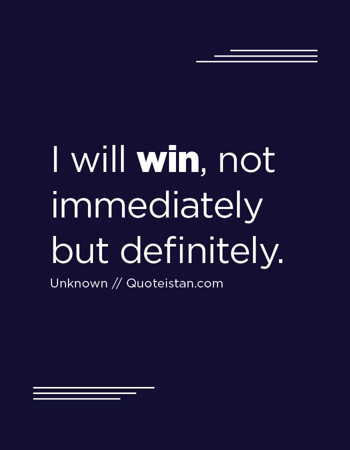 I will win, not immediately but definitely.