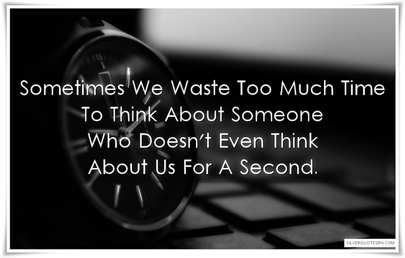 Sometimes We Waste Time Too Much Time To Think About Someone