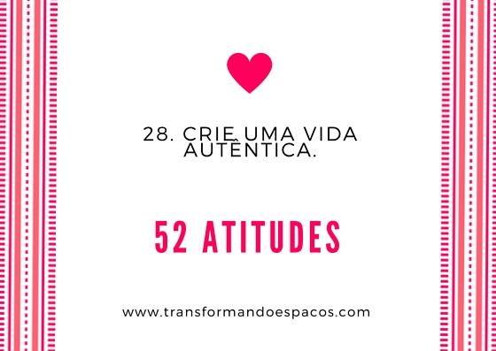 Projeto 52 Atitudes | Atitude 28 - Crie uma vida autêntica.