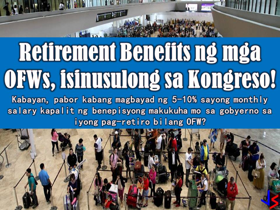 If a consolidated version out of this three laws or even one of this would come into law, this is a great help for our modern day heroes, our Overseas Filipino Workers (OFWs). These 2018 three bills are being filed in the House of Representatives seeking to provide retirement benefits and welfare assistance to OFWs