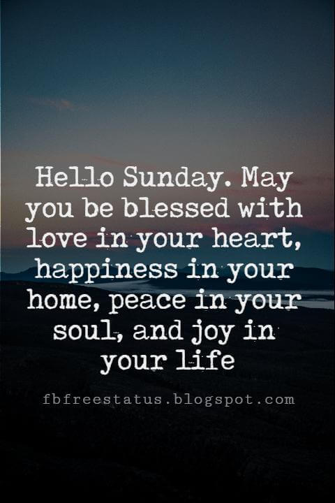 Sunday Morning Inspirational Quotes, Hello Sunday. May you be blessed with love in your heart, happiness in your home, peace in your soul, and joy in your life.