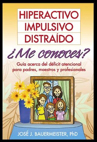 LIBRO. Hiperactivo, impulsivo, distraído, ¿me conoces?: guía acerca del déficit atencional para padres, maestros y profesionales.
