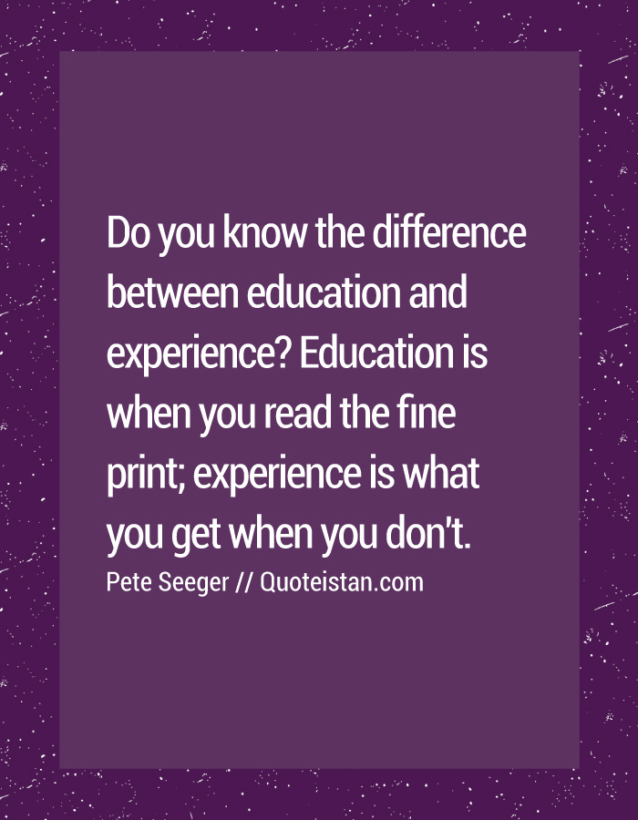 Do you know the difference between education and experience Education is when you read the fine print; experience is what you get when you don't.