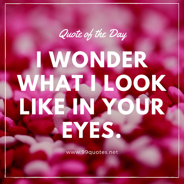 I wonder what I look like in your eyes.