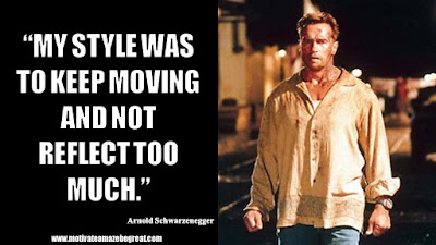 "Featured in the article Arnold Schwarzenegger Inspirational Quotes From Motivational Autobiography that include the best motivational quotes from Arnold: ""My style was to keep moving and not reflect too much."""
