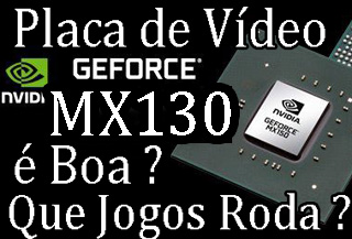 A placa de video Nvidia Geforce MX130 é boa ? roda quais jogos ?