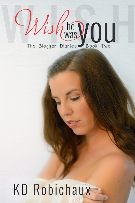 Cover Reveal for Wish He Was You, Book 2 in The Blogger Diaries Trilogy by KD Robichaux