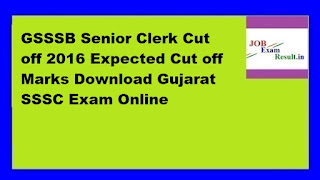 GSSSB Senior Clerk Cut off 2016 Expected Cut off Marks Download Gujarat SSSC Exam Online