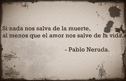 """""""Si nada nos salva de la muerte al menos que el amor nos salve de la vida."""" Pablo Neruda"""