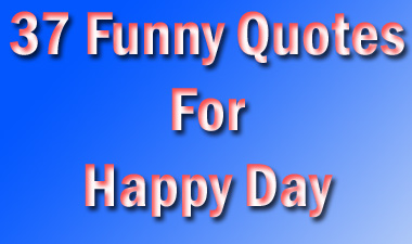 37 Funny Quotes For Happy Day Quoteganga