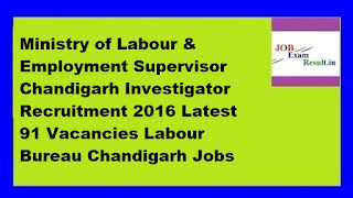Ministry of Labour & Employment Supervisor Chandigarh Investigator Recruitment 2016 Latest 91 Vacancies Labour Bureau Chandigarh Jobs