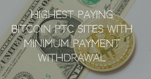 Highest Paying Bitcoin PTC Sites with Minimum Payment Withdrawal