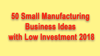 50 Small Manufacturing Business Ideas with Low Investment 2018