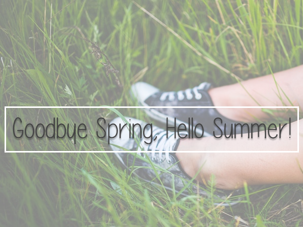 Goodbye Spring, Hello Summer!