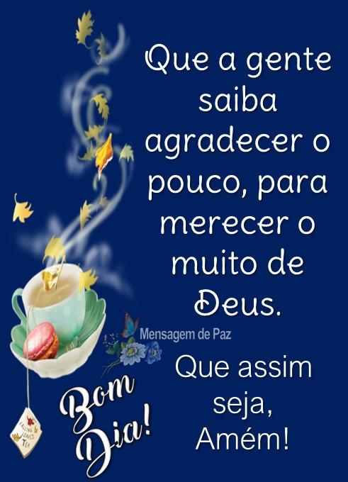 Que a gente saiba agradecer o pouco,  para merecer o muito de Deus.  Que assim seja, Amém! Bom Dia!