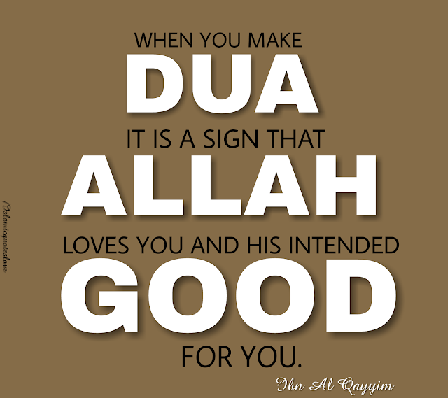 when you make dua it is a sign that ALLAH loves you and His intended good for you. Ibn Al Qayyim