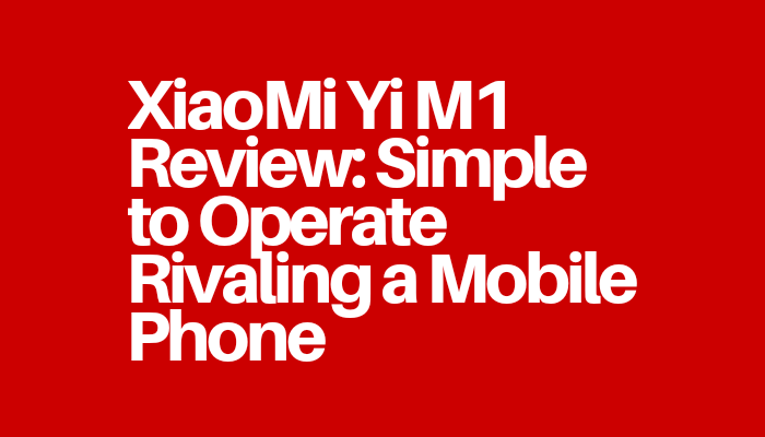 XiaoMi Yi M1 Review: Simple to Operate Rivaling a Mobile Phone