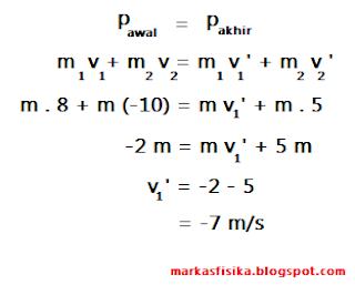 Di lihat dari peristiwa tersebut, bahwa telah kita ketahui tumbukan tersebut akan berlaku hukum kekekalan momentum, yang dapat di selesai kan dengan rumus seperti di bawah ini: p awal = p akhir, m1 v1 + m2 v2 = m1 v1' + m2 v2', m . 8 + m (-10) = m v1' + m . 5, -2 m = m v1' + 5 m, v1' = -2 - 5, = -7 m/s