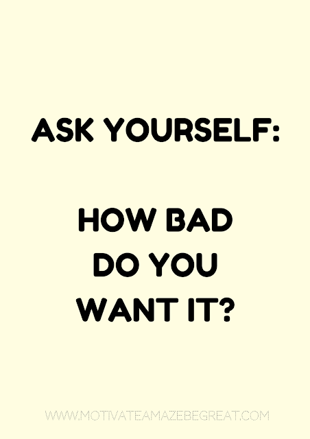 "27 Self Motivation Quotes And Posters For Success:  ""Ask yourself: How bad do you want it?"" Eric Thomas"