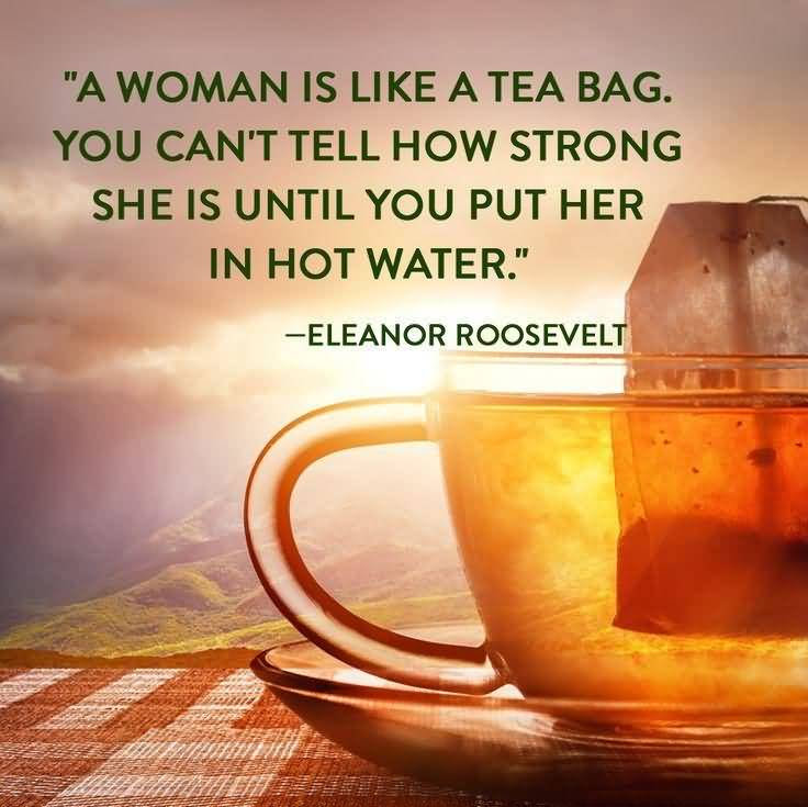 Eleanor Roosevelt Quotes A Woman Is Like A Tea Bag