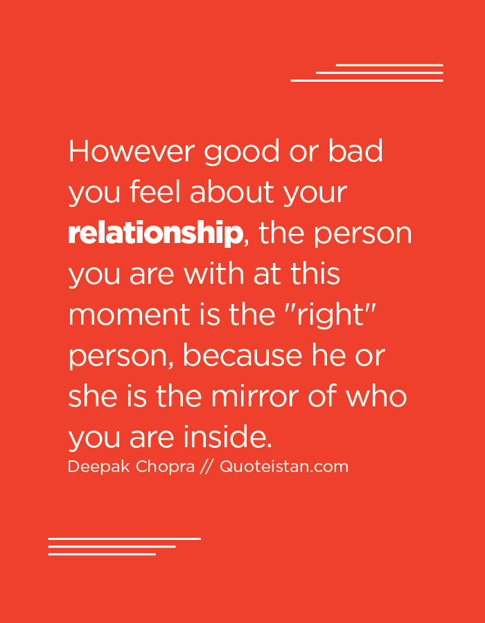 However good or bad you feel about your relationship, the person you are with at this moment is the right person, because he or she is the mirror of who you are inside.